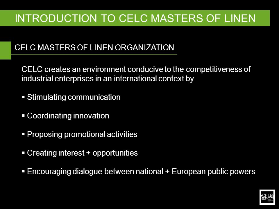CELC creates an environment conducive to the competitiveness of industrial enterprises in an international context by  Stimulating communication  Coordinating innovation  Proposing promotional activities  Creating interest + opportunities  Encouraging dialogue between national + European public powers CELC MASTERS OF LINEN ORGANIZATION INTRODUCTION TO CELC MASTERS OF LINEN