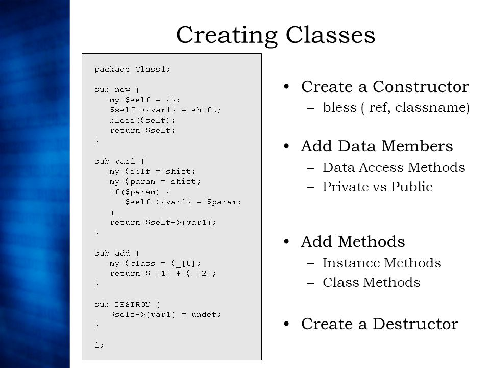 Creating Classes Create a Constructor –bless ( ref, classname) Add Data Members –Data Access Methods –Private vs Public Add Methods –Instance Methods –Class Methods Create a Destructor