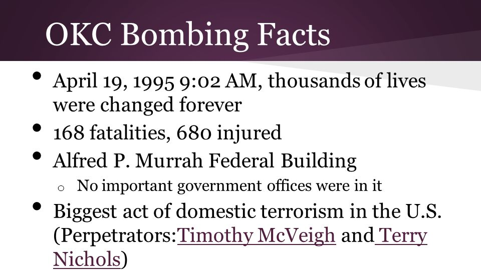 OKC Bombing Facts April 19, 1995 9:02 AM, thousands of lives were changed forever 168 fatalities, 680 injured Alfred P.