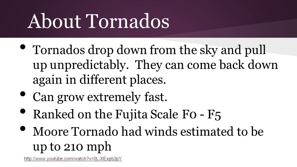 About Tornados Tornados drop down from the sky and pull up unpredictably.