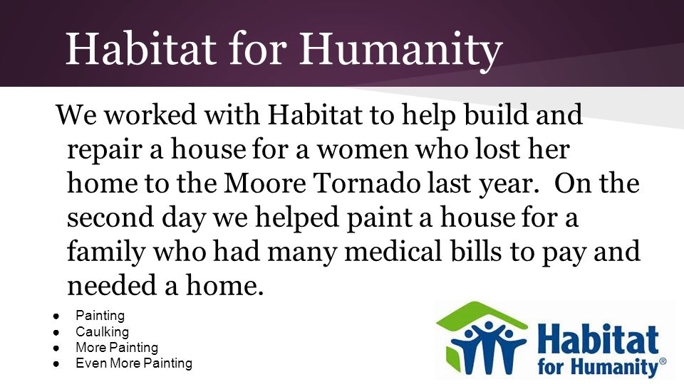 Habitat for Humanity We worked with Habitat to help build and repair a house for a women who lost her home to the Moore Tornado last year.