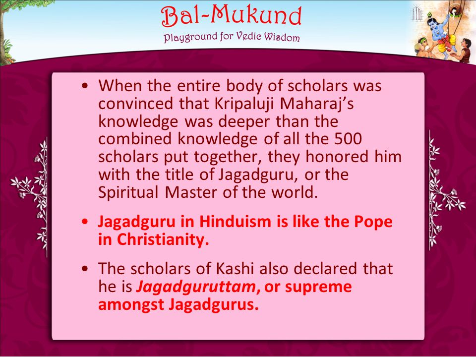 When the entire body of scholars was convinced that Kripaluji Maharaj's knowledge was deeper than the combined knowledge of all the 500 scholars put together, they honored him with the title of Jagadguru, or the Spiritual Master of the world.