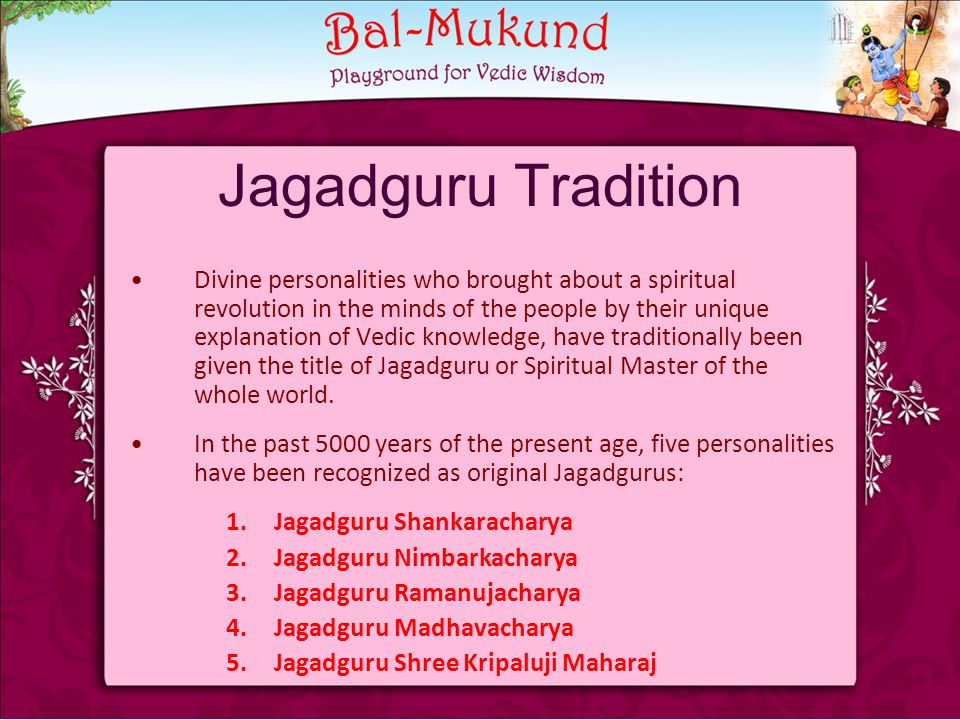Jagadguru Tradition Divine personalities who brought about a spiritual revolution in the minds of the people by their unique explanation of Vedic knowledge, have traditionally been given the title of Jagadguru or Spiritual Master of the whole world.