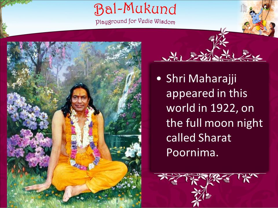 Shri Maharajji appeared in this world in 1922, on the full moon night called Sharat Poornima.