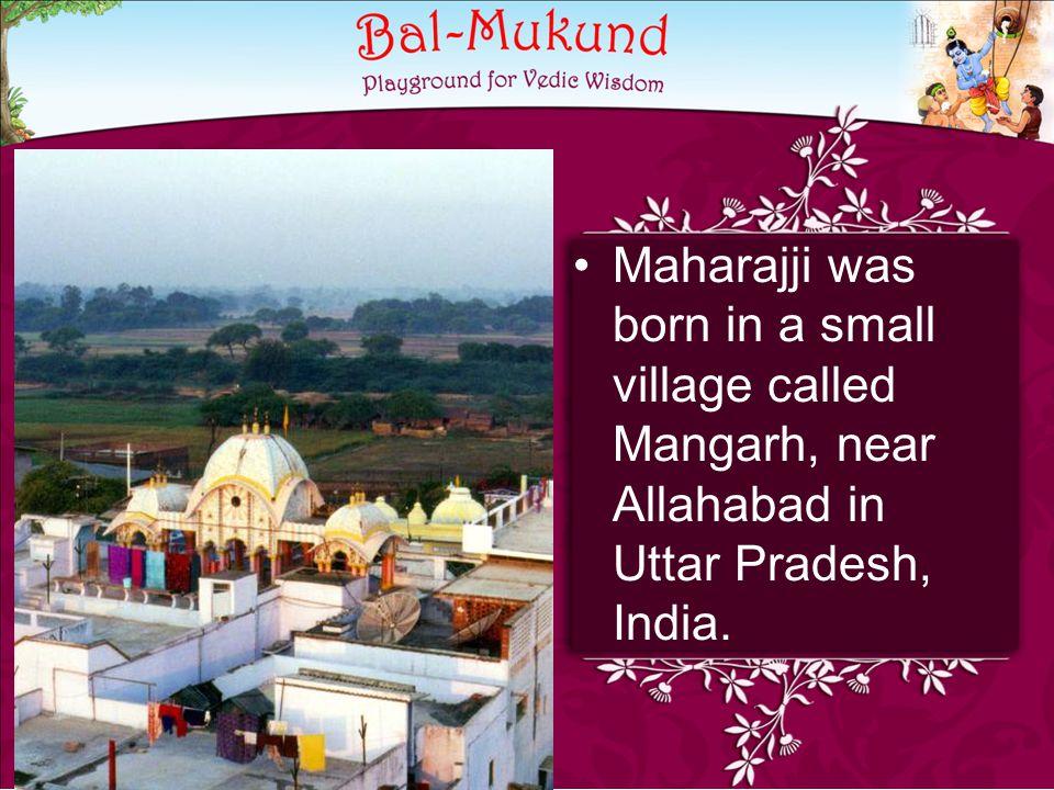 Maharajji was born in a small village called Mangarh, near Allahabad in Uttar Pradesh, India.