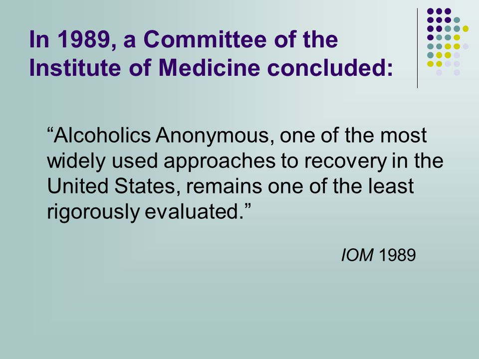 In 1989, a Committee of the Institute of Medicine concluded: Alcoholics Anonymous, one of the most widely used approaches to recovery in the United States, remains one of the least rigorously evaluated. IOM 1989