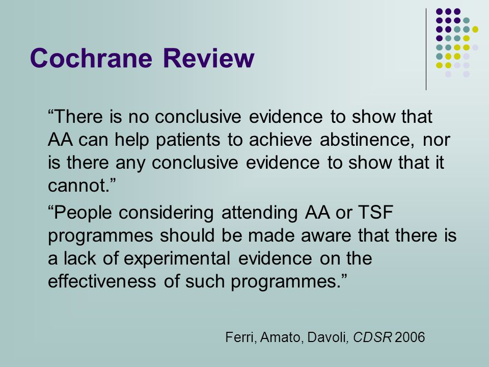 Cochrane Review There is no conclusive evidence to show that AA can help patients to achieve abstinence, nor is there any conclusive evidence to show that it cannot. People considering attending AA or TSF programmes should be made aware that there is a lack of experimental evidence on the effectiveness of such programmes. Ferri, Amato, Davoli, CDSR 2006