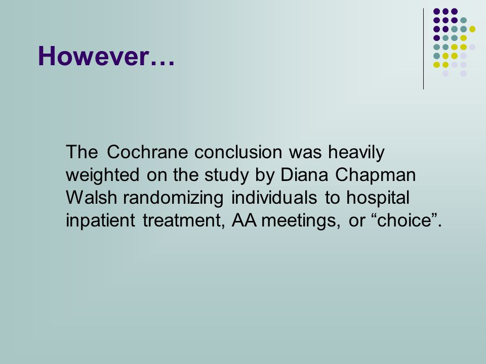 However… The Cochrane conclusion was heavily weighted on the study by Diana Chapman Walsh randomizing individuals to hospital inpatient treatment, AA meetings, or choice .