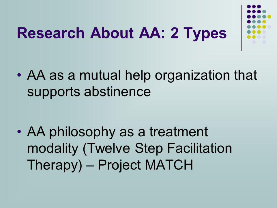 Research About AA: 2 Types AA as a mutual help organization that supports abstinence AA philosophy as a treatment modality (Twelve Step Facilitation Therapy) – Project MATCH