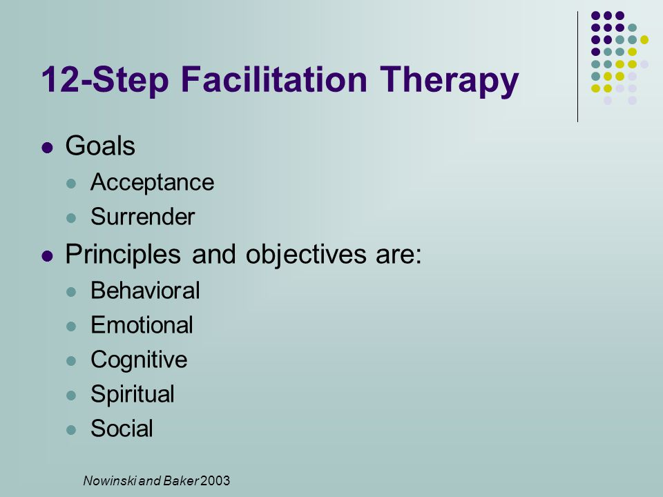 12-Step Facilitation Therapy Goals Acceptance Surrender Principles and objectives are: Behavioral Emotional Cognitive Spiritual Social Nowinski and Baker 2003