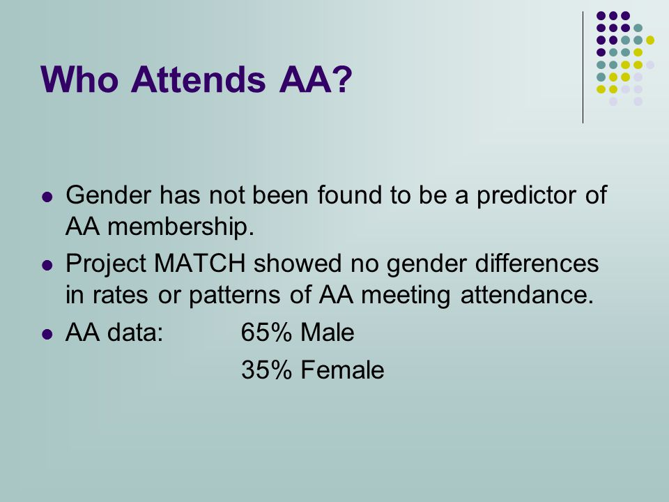 Who Attends AA. Gender has not been found to be a predictor of AA membership.