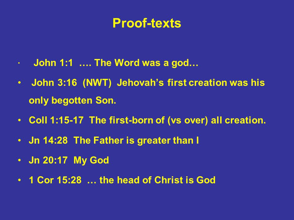 Proof-texts · John 1:1 …. The Word was a god… John 3:16 (NWT) Jehovah's first creation was his only begotten Son. Coll 1:15-17 The first-born of (vs o