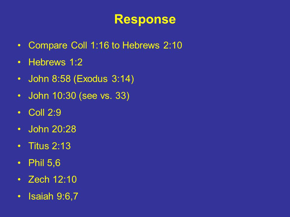 Response Compare Coll 1:16 to Hebrews 2:10 Hebrews 1:2 John 8:58 (Exodus 3:14) John 10:30 (see vs. 33) Coll 2:9 John 20:28 Titus 2:13 Phil 5,6 Zech 12
