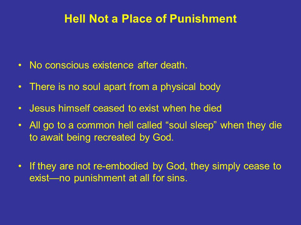 Hell Not a Place of Punishment No conscious existence after death. There is no soul apart from a physical body Jesus himself ceased to exist when he d
