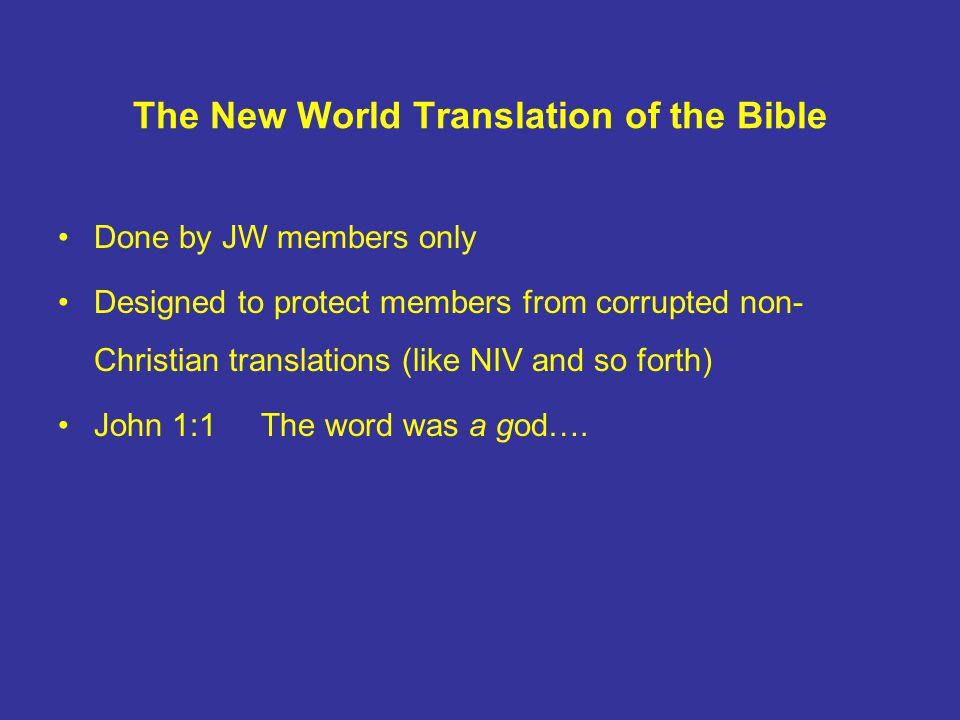 The New World Translation of the Bible Done by JW members only Designed to protect members from corrupted non- Christian translations (like NIV and so