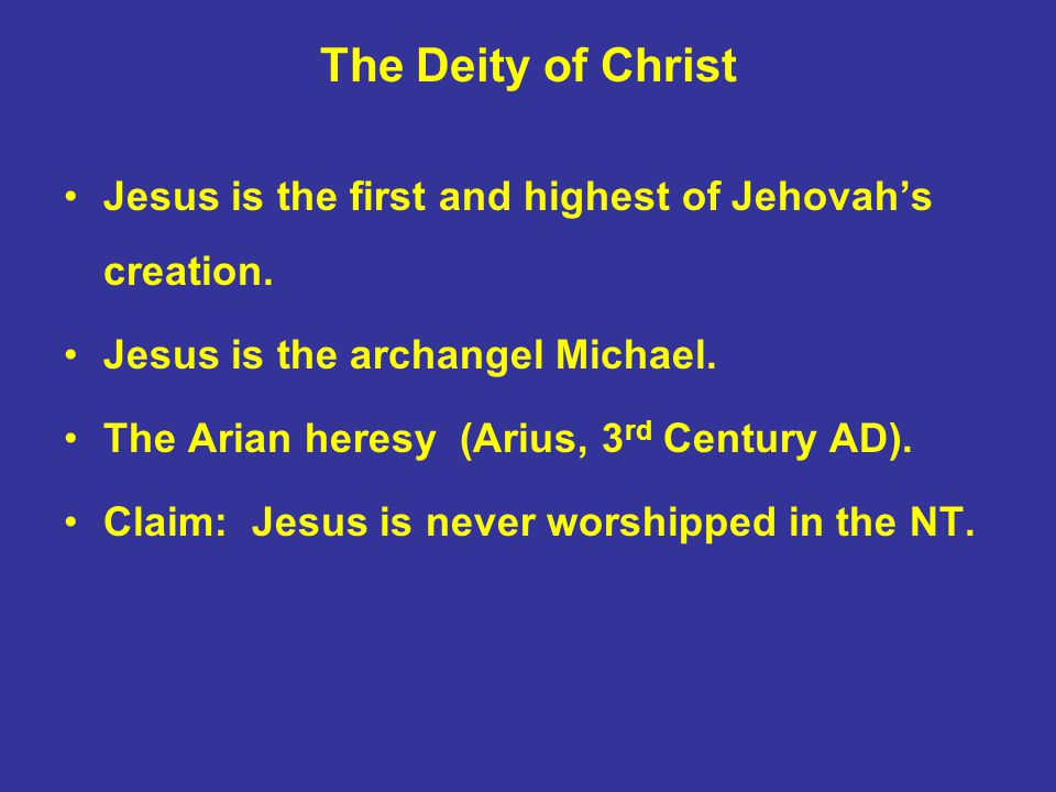 The Deity of Christ Jesus is the first and highest of Jehovah's creation. Jesus is the archangel Michael. The Arian heresy (Arius, 3 rd Century AD). C