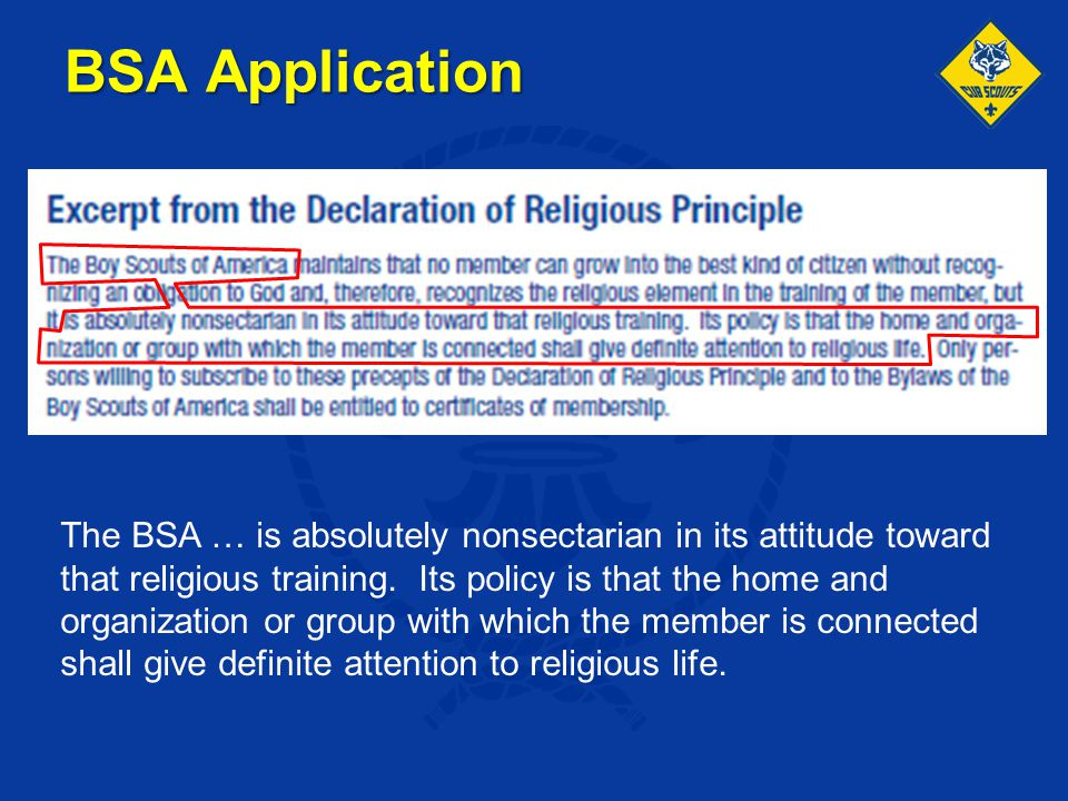 The BSA … is absolutely nonsectarian in its attitude toward that religious training. Its policy is that the home and organization or group with which