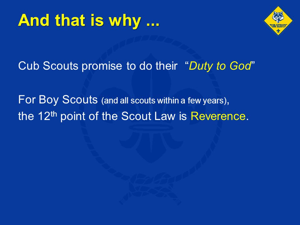"""And that is why... Cub Scouts promise to do their """"Duty to God"""" For Boy Scouts (and all scouts within a few years), the 12 th point of the Scout Law i"""