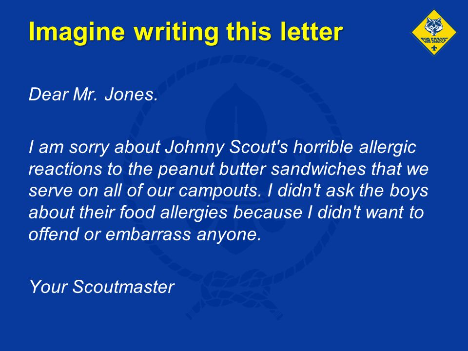 Imagine writing this letter Dear Mr. Jones. I am sorry about Johnny Scout's horrible allergic reactions to the peanut butter sandwiches that we serve