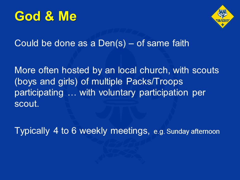 God & Me Could be done as a Den(s) – of same faith More often hosted by an local church, with scouts (boys and girls) of multiple Packs/Troops partici