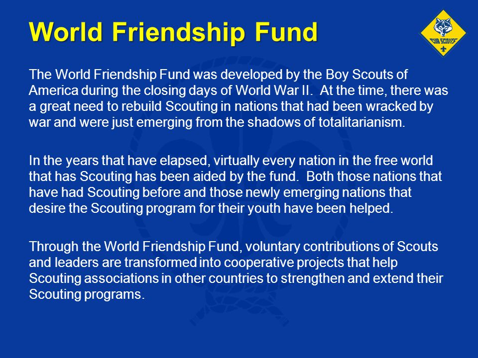 World Friendship Fund The World Friendship Fund was developed by the Boy Scouts of America during the closing days of World War II. At the time, there