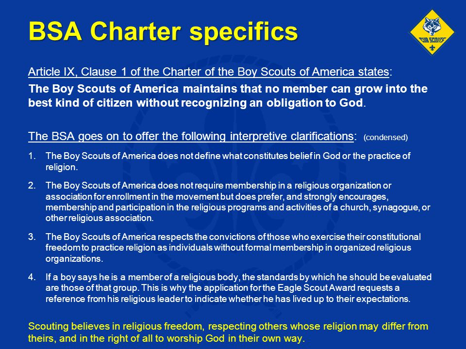 BSA Charter specifics Article IX, Clause 1 of the Charter of the Boy Scouts of America states: The Boy Scouts of America maintains that no member can