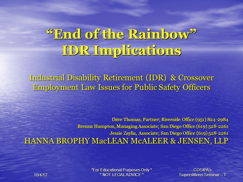 """*For Educational Purposes Only * * NOT LEGAL ADVICE * COSIPA's Superstitions Seminar -- 1 10/4/12 """"End of the Rainbow"""" IDR Implications Industrial Dis"""