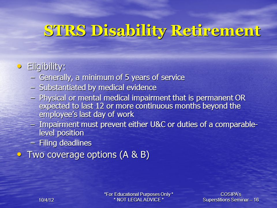 10/4/12 *For Educational Purposes Only * * NOT LEGAL ADVICE * COSIPA's Superstitions Seminar -- 16 STRS Disability Retirement Eligibility: Eligibility