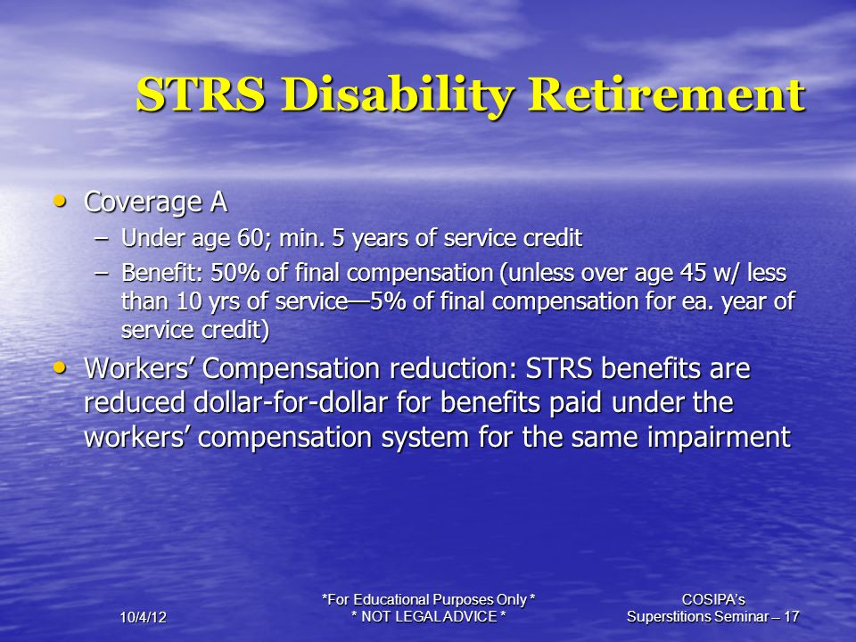 10/4/12 *For Educational Purposes Only * * NOT LEGAL ADVICE * COSIPA's Superstitions Seminar -- 17 STRS Disability Retirement Coverage A Coverage A –U