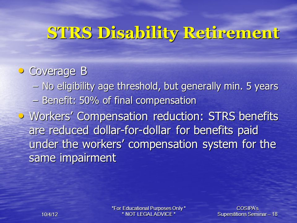 10/4/12 *For Educational Purposes Only * * NOT LEGAL ADVICE * COSIPA's Superstitions Seminar -- 18 STRS Disability Retirement Coverage B Coverage B –N