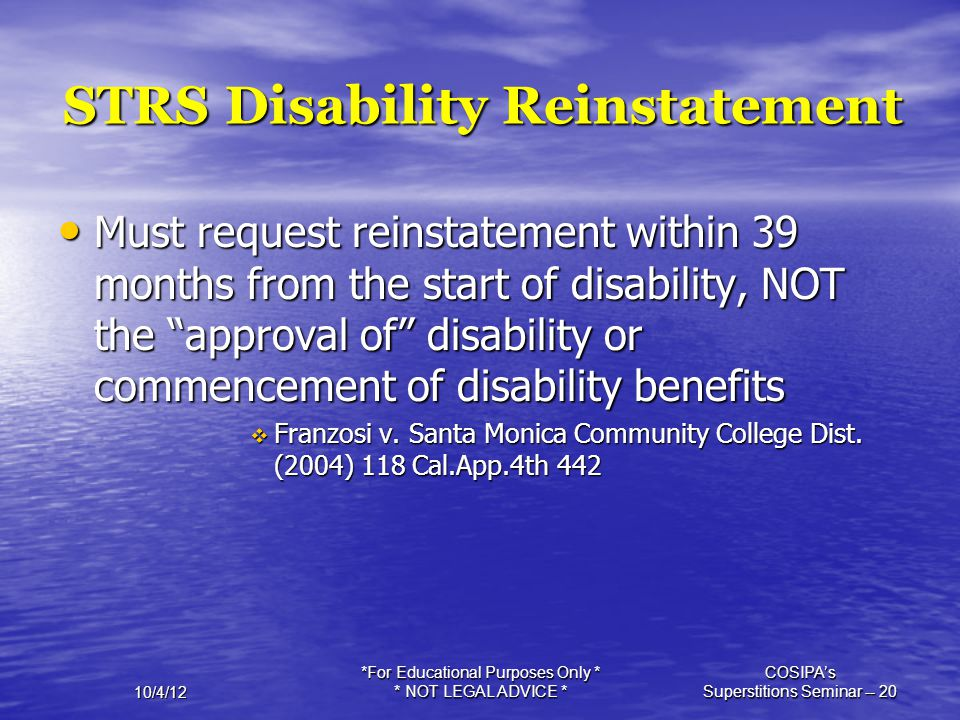10/4/12 *For Educational Purposes Only * * NOT LEGAL ADVICE * COSIPA's Superstitions Seminar -- 20 STRS Disability Reinstatement Must request reinstat