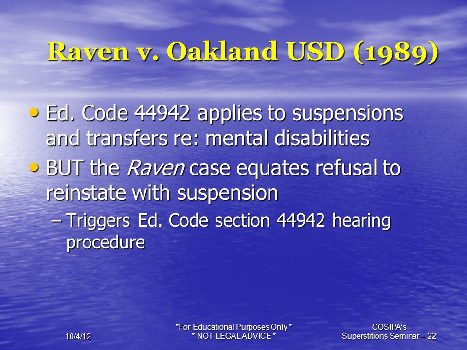 10/4/12 *For Educational Purposes Only * * NOT LEGAL ADVICE * COSIPA's Superstitions Seminar -- 22 Raven v. Oakland USD (1989) Ed. Code 44942 applies