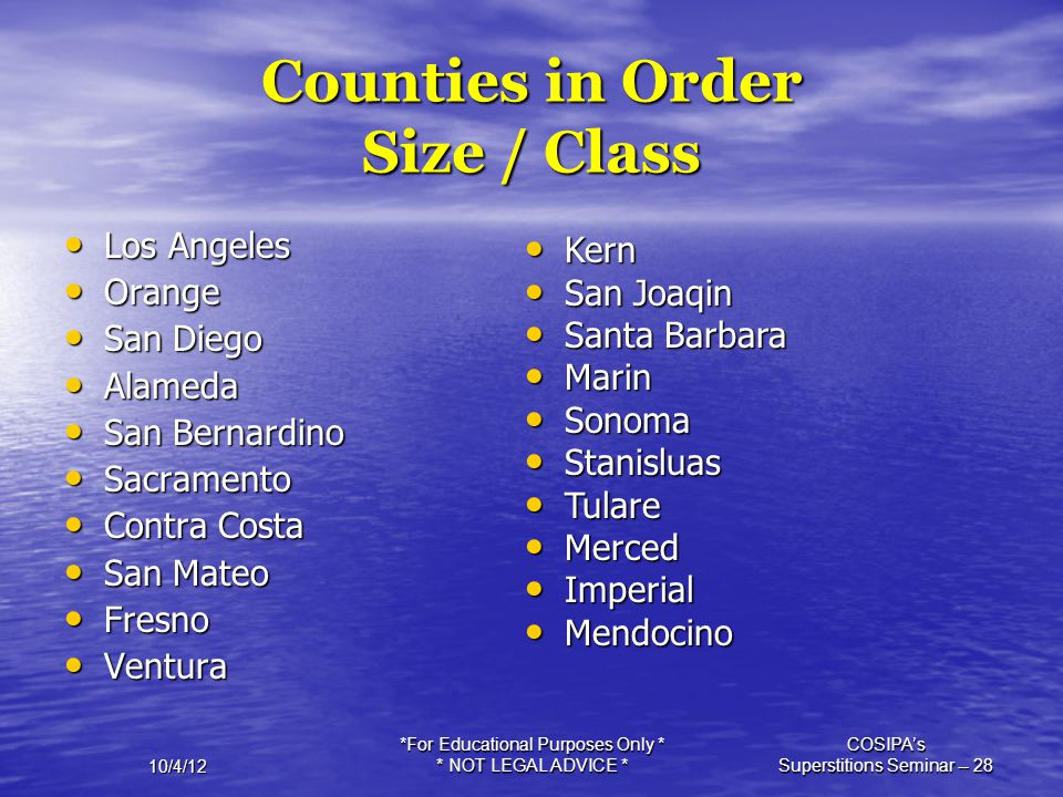 10/4/12 *For Educational Purposes Only * * NOT LEGAL ADVICE * COSIPA's Superstitions Seminar -- 28 Counties in Order Size / Class Los Angeles Los Ange