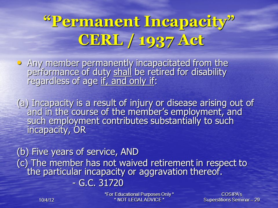 """10/4/12 *For Educational Purposes Only * * NOT LEGAL ADVICE * COSIPA's Superstitions Seminar -- 29 """"Permanent Incapacity"""" CERL / 1937 Act Any member p"""