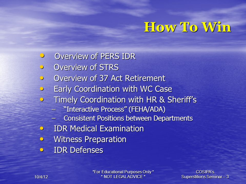 10/4/12 *For Educational Purposes Only * * NOT LEGAL ADVICE * COSIPA's Superstitions Seminar -- 3 How To Win Overview of PERS IDR Overview of PERS IDR