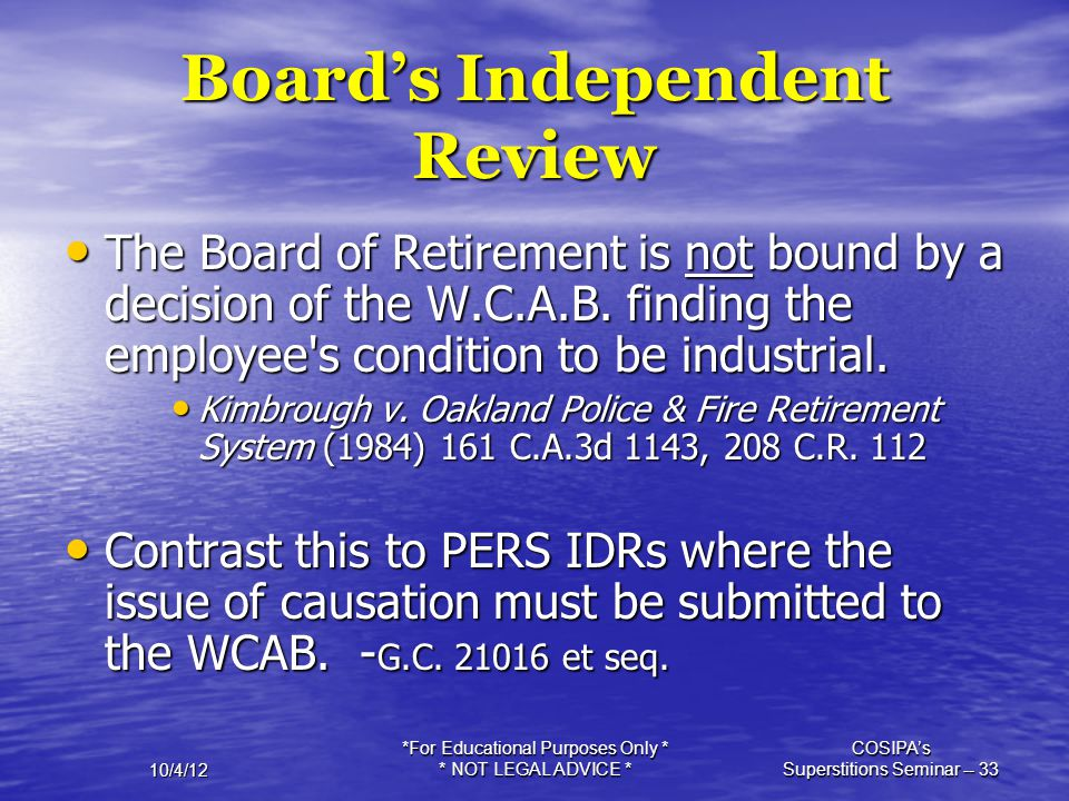 10/4/12 *For Educational Purposes Only * * NOT LEGAL ADVICE * COSIPA's Superstitions Seminar -- 33 Board's Independent Review The Board of Retirement