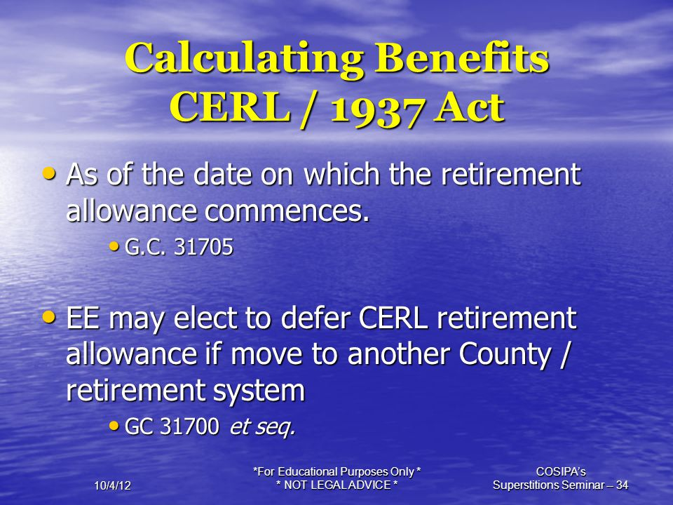 10/4/12 *For Educational Purposes Only * * NOT LEGAL ADVICE * COSIPA's Superstitions Seminar -- 34 Calculating Benefits CERL / 1937 Act As of the date
