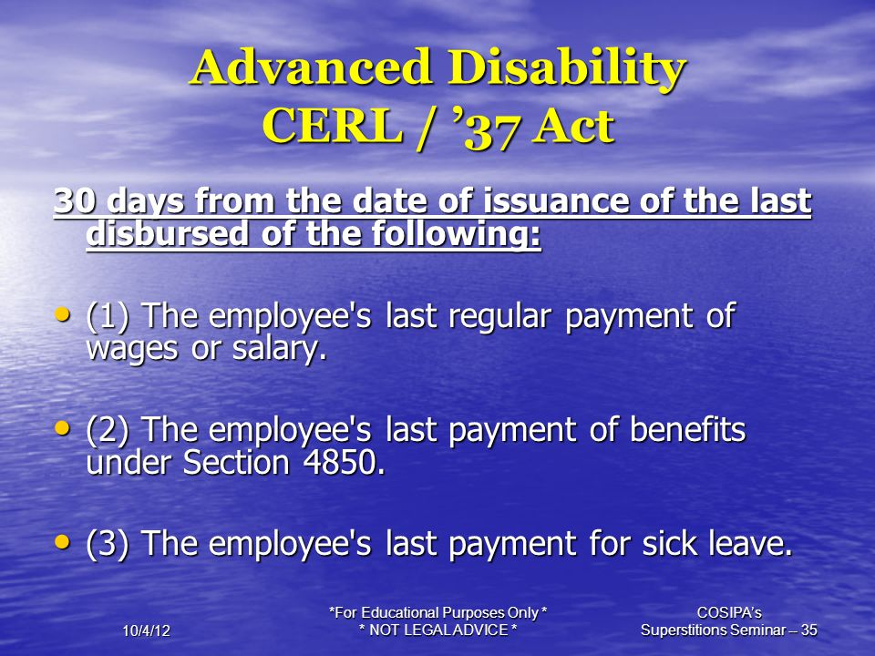 10/4/12 *For Educational Purposes Only * * NOT LEGAL ADVICE * COSIPA's Superstitions Seminar -- 35 Advanced Disability CERL / '37 Act 30 days from the