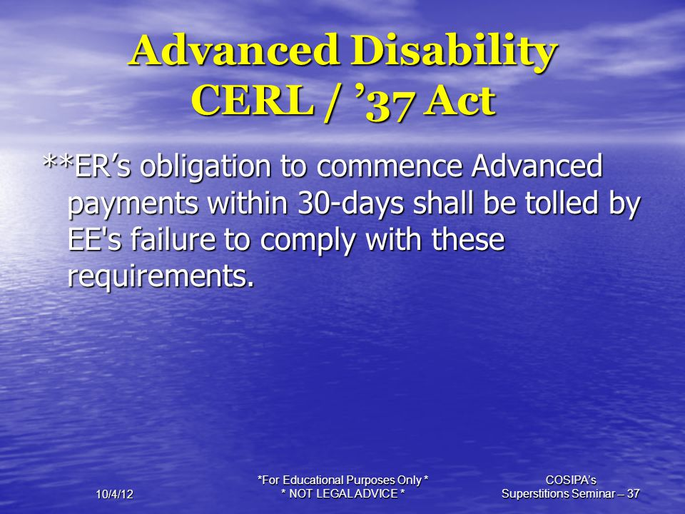 10/4/12 *For Educational Purposes Only * * NOT LEGAL ADVICE * COSIPA's Superstitions Seminar -- 37 Advanced Disability CERL / '37 Act **ER's obligatio