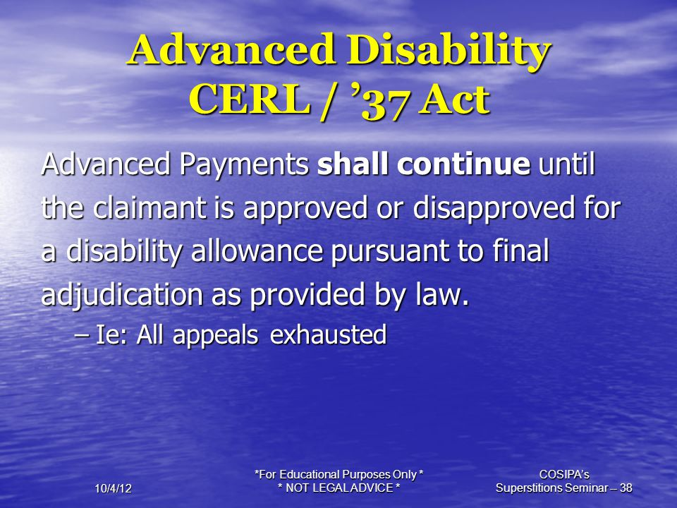 10/4/12 *For Educational Purposes Only * * NOT LEGAL ADVICE * COSIPA's Superstitions Seminar -- 38 Advanced Disability CERL / '37 Act Advanced Payment