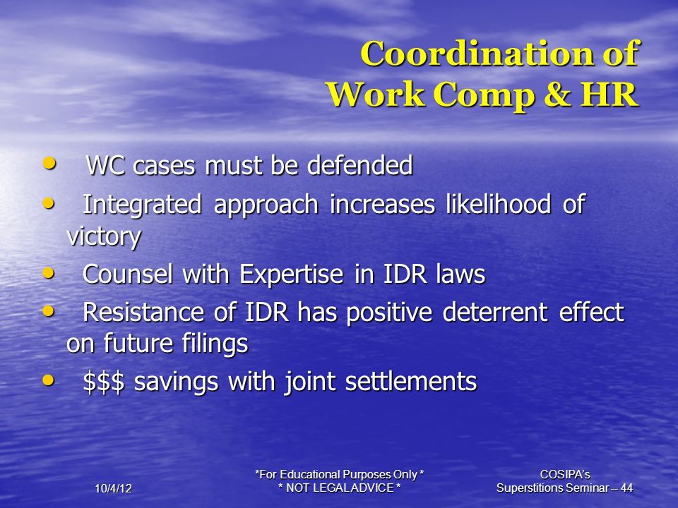 10/4/12 *For Educational Purposes Only * * NOT LEGAL ADVICE * COSIPA's Superstitions Seminar -- 44 Coordination of Work Comp & HR WC cases must be def