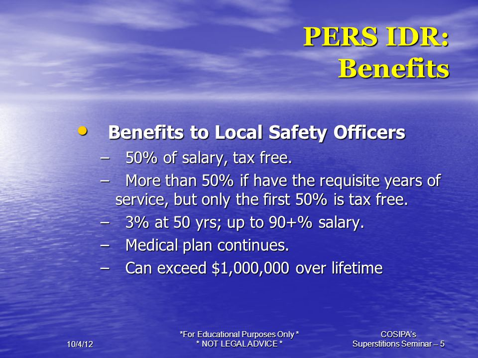 10/4/12 *For Educational Purposes Only * * NOT LEGAL ADVICE * COSIPA's Superstitions Seminar -- 5 PERS IDR: Benefits Benefits to Local Safety Officers