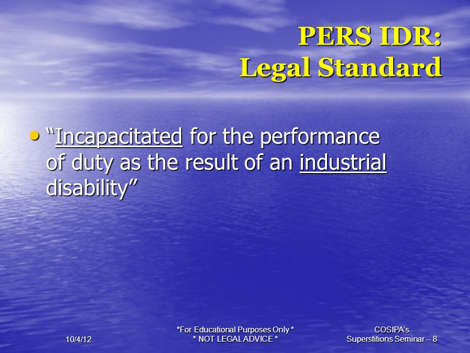 """10/4/12 *For Educational Purposes Only * * NOT LEGAL ADVICE * COSIPA's Superstitions Seminar -- 8 PERS IDR: Legal Standard """"Incapacitated for the perf"""