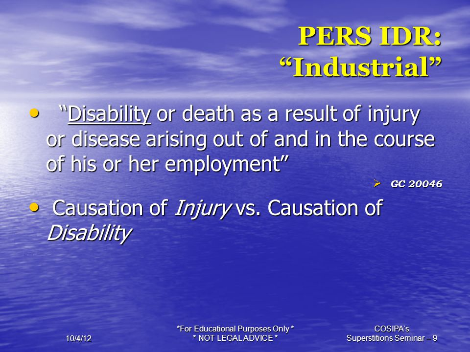 """10/4/12 *For Educational Purposes Only * * NOT LEGAL ADVICE * COSIPA's Superstitions Seminar -- 9 PERS IDR: """"Industrial"""" """"Disability or death as a res"""