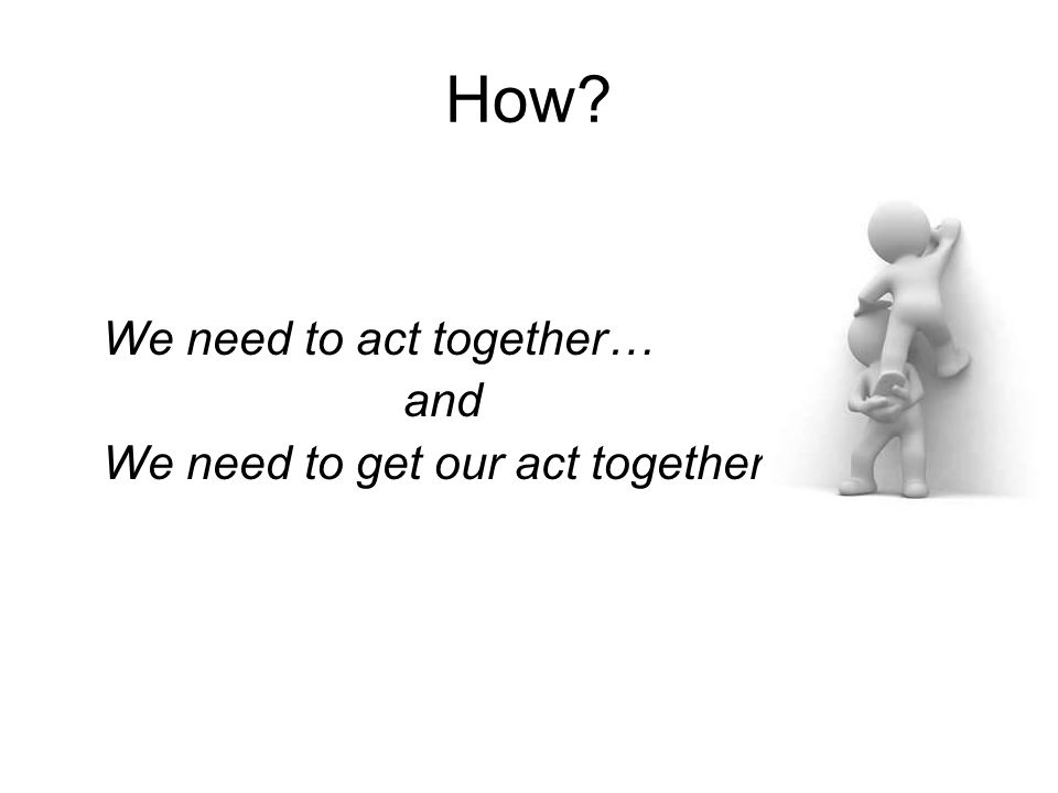 How We need to act together… and We need to get our act together.