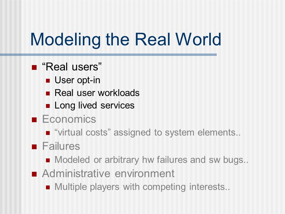 Modeling the Real World Real users User opt-in Real user workloads Long lived services Economics virtual costs assigned to system elements..