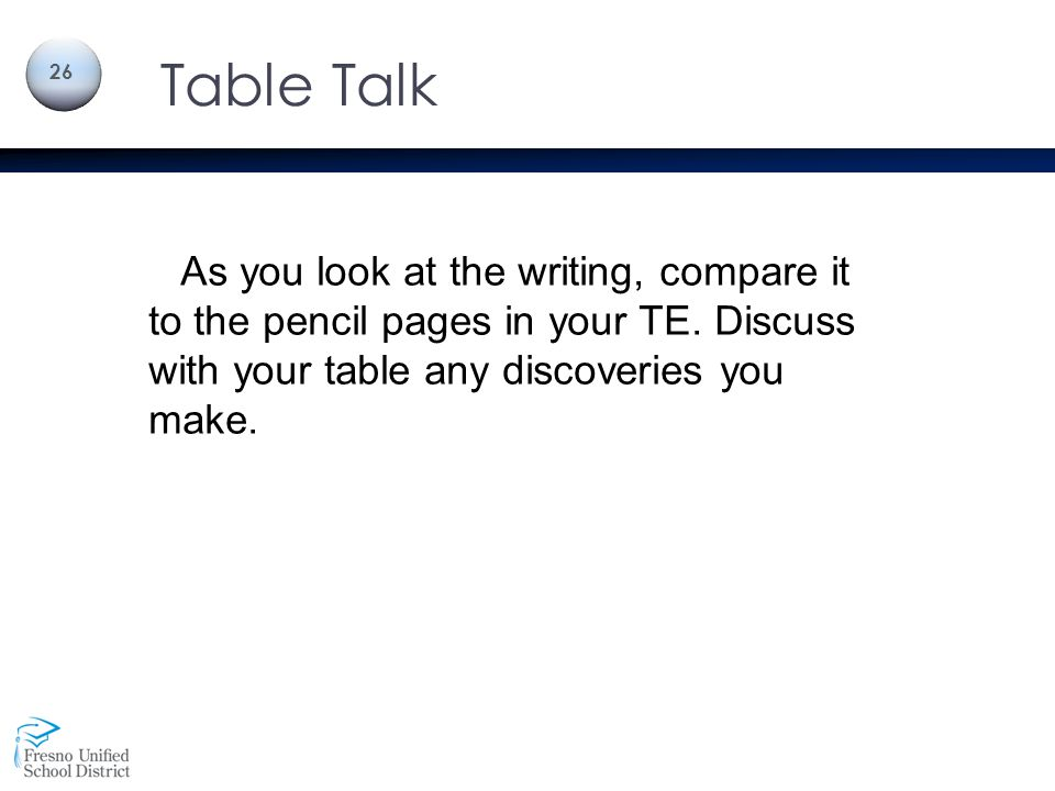 Table Talk 26 As you look at the writing, compare it to the pencil pages in your TE. Discuss with your table any discoveries you make.