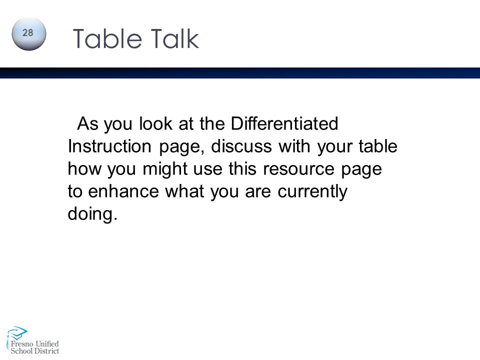 Table Talk 28 As you look at the Differentiated Instruction page, discuss with your table how you might use this resource page to enhance what you are