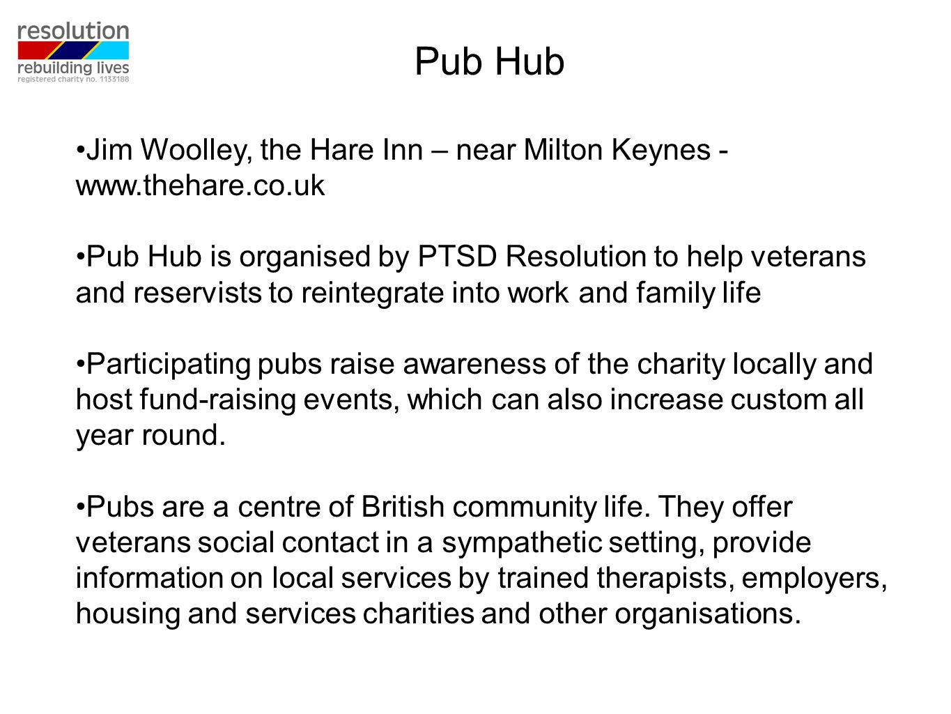 Jim Woolley, the Hare Inn – near Milton Keynes - www.thehare.co.uk Pub Hub is organised by PTSD Resolution to help veterans and reservists to reintegrate into work and family life Participating pubs raise awareness of the charity locally and host fund-raising events, which can also increase custom all year round.