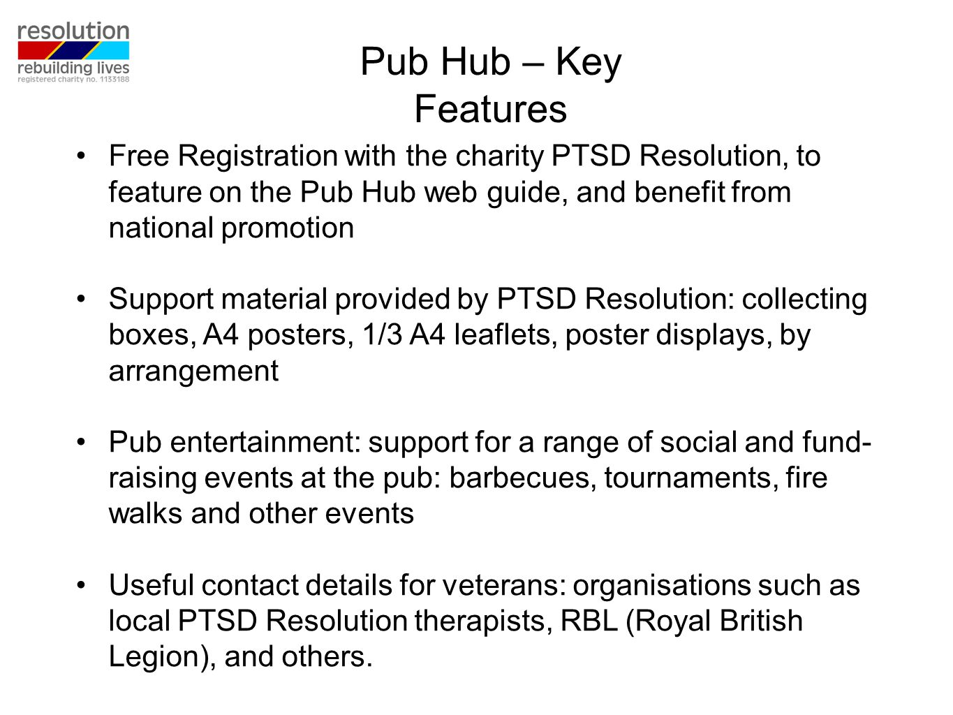 Free Registration with the charity PTSD Resolution, to feature on the Pub Hub web guide, and benefit from national promotion Support material provided by PTSD Resolution: collecting boxes, A4 posters, 1/3 A4 leaflets, poster displays, by arrangement Pub entertainment: support for a range of social and fund- raising events at the pub: barbecues, tournaments, fire walks and other events Useful contact details for veterans: organisations such as local PTSD Resolution therapists, RBL (Royal British Legion), and others.